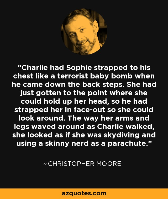 Charlie had Sophie strapped to his chest like a terrorist baby bomb when he came down the back steps. She had just gotten to the point where she could hold up her head, so he had strapped her in face-out so she could look around. The way her arms and legs waved around as Charlie walked, she looked as if she was skydiving and using a skinny nerd as a parachute. - Christopher Moore