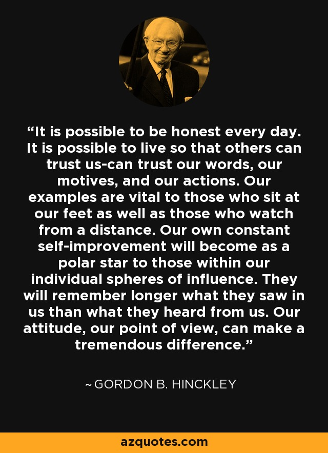 It is possible to be honest every day. It is possible to live so that others can trust us-can trust our words, our motives, and our actions. Our examples are vital to those who sit at our feet as well as those who watch from a distance. Our own constant self-improvement will become as a polar star to those within our individual spheres of influence. They will remember longer what they saw in us than what they heard from us. Our attitude, our point of view, can make a tremendous difference. - Gordon B. Hinckley