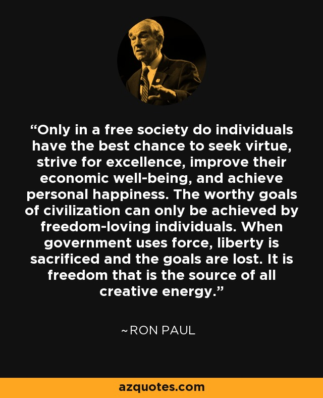 Only in a free society do individuals have the best chance to seek virtue, strive for excellence, improve their economic well-being, and achieve personal happiness. The worthy goals of civilization can only be achieved by freedom-loving individuals. When government uses force, liberty is sacrificed and the goals are lost. It is freedom that is the source of all creative energy. - Ron Paul