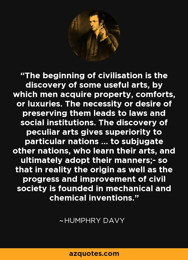The beginning of civilisation is the discovery of some useful arts, by which men acquire property, comforts, or luxuries. The necessity or desire of preserving them leads to laws and social institutions. The discovery of peculiar arts gives superiority to particular nations ... to subjugate other nations, who learn their arts, and ultimately adopt their manners;- so that in reality the origin as well as the progress and improvement of civil society is founded in mechanical and chemical inventions. - Humphry Davy