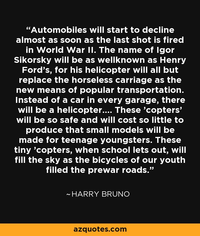 Automobiles will start to decline almost as soon as the last shot is fired in World War II. The name of Igor Sikorsky will be as wellknown as Henry Ford's, for his helicopter will all but replace the horseless carriage as the new means of popular transportation. Instead of a car in every garage, there will be a helicopter.... These 'copters' will be so safe and will cost so little to produce that small models will be made for teenage youngsters. These tiny 'copters, when school lets out, will fill the sky as the bicycles of our youth filled the prewar roads. - Harry Bruno