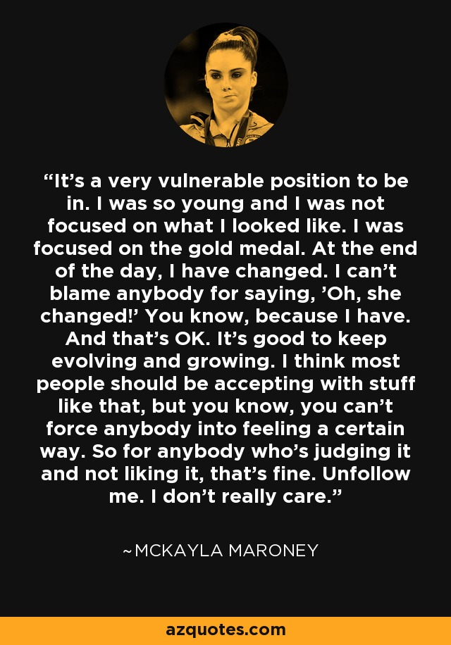 It's a very vulnerable position to be in. I was so young and I was not focused on what I looked like. I was focused on the gold medal. At the end of the day, I have changed. I can't blame anybody for saying, 'Oh, she changed!' You know, because I have. And that's OK. It's good to keep evolving and growing. I think most people should be accepting with stuff like that, but you know, you can't force anybody into feeling a certain way. So for anybody who's judging it and not liking it, that's fine. Unfollow me. I don't really care. - McKayla Maroney