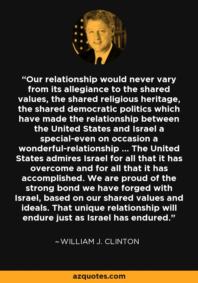 Our relationship would never vary from its allegiance to the shared values, the shared religious heritage, the shared democratic politics which have made the relationship between the United States and Israel a special-even on occasion a wonderful-relationship ... The United States admires Israel for all that it has overcome and for all that it has accomplished. We are proud of the strong bond we have forged with Israel, based on our shared values and ideals. That unique relationship will endure just as Israel has endured. - William J. Clinton