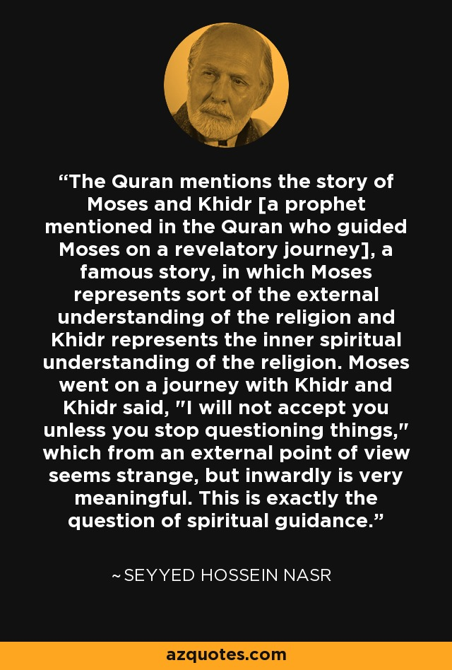 The Quran mentions the story of Moses and Khidr [a prophet mentioned in the Quran who guided Moses on a revelatory journey], a famous story, in which Moses represents sort of the external understanding of the religion and Khidr represents the inner spiritual understanding of the religion. Moses went on a journey with Khidr and Khidr said,