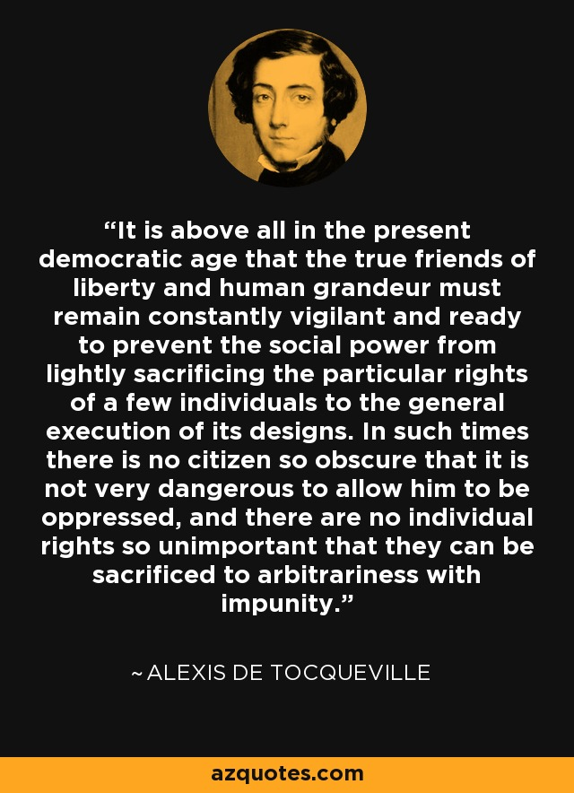 It is above all in the present democratic age that the true friends of liberty and human grandeur must remain constantly vigilant and ready to prevent the social power from lightly sacrificing the particular rights of a few individuals to the general execution of its designs. In such times there is no citizen so obscure that it is not very dangerous to allow him to be oppressed, and there are no individual rights so unimportant that they can be sacrificed to arbitrariness with impunity. - Alexis de Tocqueville