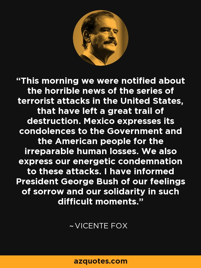 This morning we were notified about the horrible news of the series of terrorist attacks in the United States, that have left a great trail of destruction. Mexico expresses its condolences to the Government and the American people for the irreparable human losses. We also express our energetic condemnation to these attacks. I have informed President George Bush of our feelings of sorrow and our solidarity in such difficult moments. - Vicente Fox