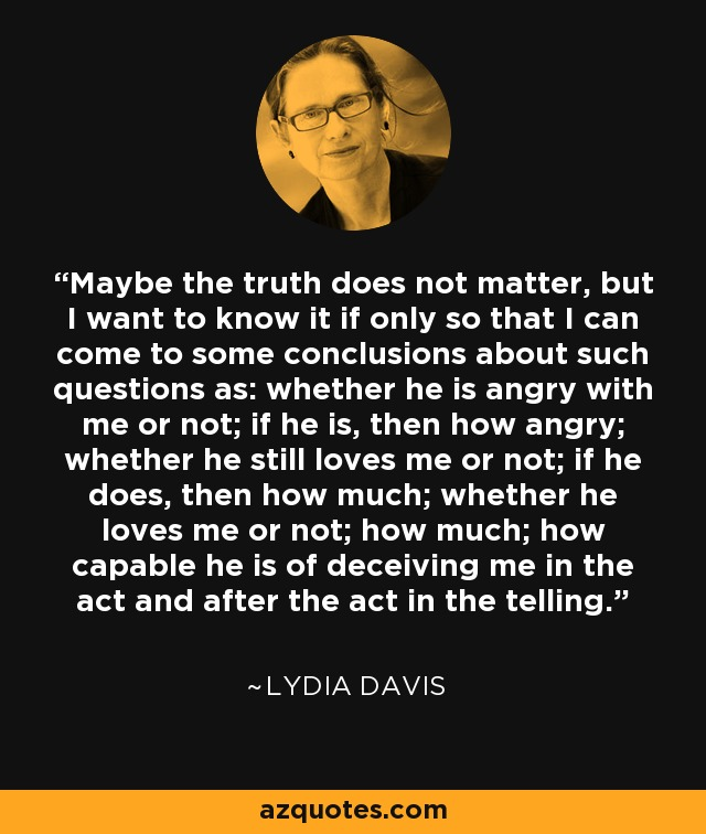 Maybe the truth does not matter, but I want to know it if only so that I can come to some conclusions about such questions as: whether he is angry with me or not; if he is, then how angry; whether he still loves me or not; if he does, then how much; whether he loves me or not; how much; how capable he is of deceiving me in the act and after the act in the telling. - Lydia Davis