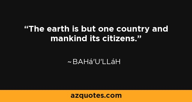 The earth is but one country and mankind its citizens. - Bahá'u'lláh