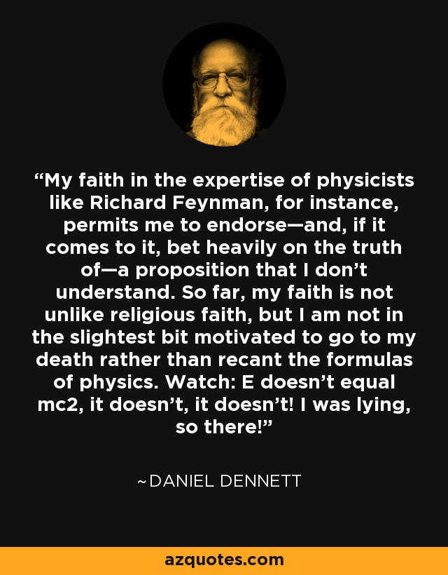 My faith in the expertise of physicists like Richard Feynman, for instance, permits me to endorse—and, if it comes to it, bet heavily on the truth of—a proposition that I don't understand. So far, my faith is not unlike religious faith, but I am not in the slightest bit motivated to go to my death rather than recant the formulas of physics. Watch: E doesn't equal mc2, it doesn't, it doesn't! I was lying, so there! - Daniel Dennett