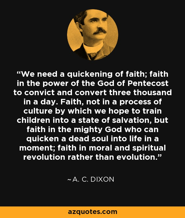 We need a quickening of faith; faith in the power of the God of Pentecost to convict and convert three thousand in a day. Faith, not in a process of culture by which we hope to train children into a state of salvation, but faith in the mighty God who can quicken a dead soul into life in a moment; faith in moral and spiritual revolution rather than evolution. - A. C. Dixon