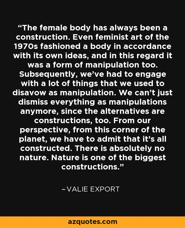 The female body has always been a construction. Even feminist art of the 1970s fashioned a body in accordance with its own ideas, and in this regard it was a form of manipulation too. Subsequently, we've had to engage with a lot of things that we used to disavow as manipulation. We can't just dismiss everything as manipulations anymore, since the alternatives are constructions, too. From our perspective, from this corner of the planet, we have to admit that it's all constructed. There is absolutely no nature. Nature is one of the biggest constructions. - Valie Export