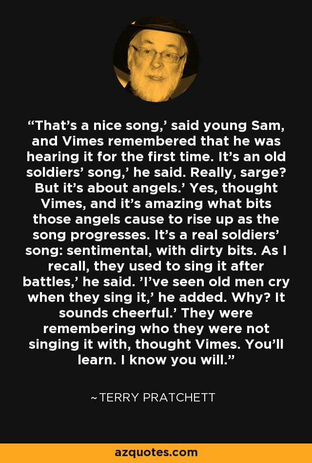 That's a nice song,' said young Sam, and Vimes remembered that he was hearing it for the first time. It's an old soldiers' song,' he said. Really, sarge? But it's about angels.' Yes, thought Vimes, and it's amazing what bits those angels cause to rise up as the song progresses. It's a real soldiers' song: sentimental, with dirty bits. As I recall, they used to sing it after battles,' he said. 'I've seen old men cry when they sing it,' he added. Why? It sounds cheerful.' They were remembering who they were not singing it with, thought Vimes. You'll learn. I know you will. - Terry Pratchett