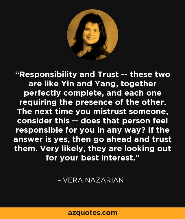 Responsibility and Trust -- these two are like Yin and Yang, together perfectly complete, and each one requiring the presence of the other. The next time you mistrust someone, consider this -- does that person feel responsible for you in any way? If the answer is yes, then go ahead and trust them. Very likely, they are looking out for your best interest. - Vera Nazarian