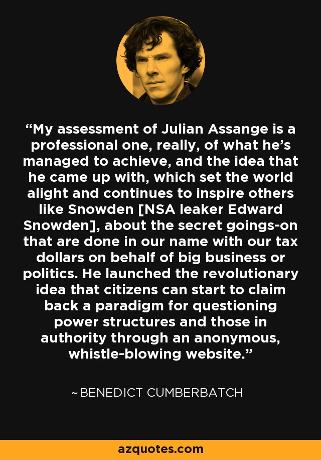My assessment of Julian Assange is a professional one, really, of what he's managed to achieve, and the idea that he came up with, which set the world alight and continues to inspire others like Snowden [NSA leaker Edward Snowden], about the secret goings-on that are done in our name with our tax dollars on behalf of big business or politics. He launched the revolutionary idea that citizens can start to claim back a paradigm for questioning power structures and those in authority through an anonymous, whistle-blowing website. - Benedict Cumberbatch
