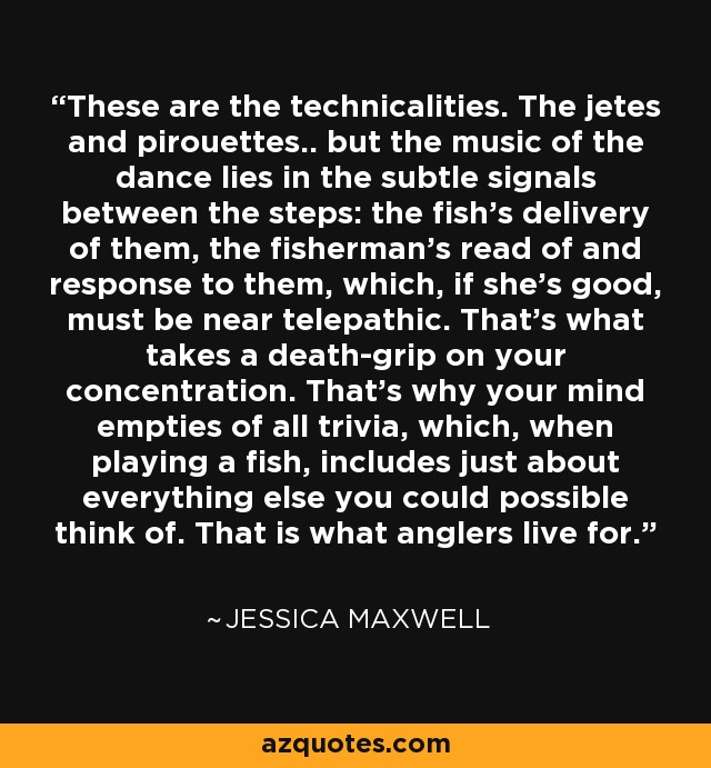 These are the technicalities. The jetes and pirouettes.. but the music of the dance lies in the subtle signals between the steps: the fish's delivery of them, the fisherman's read of and response to them, which, if she's good, must be near telepathic. That's what takes a death-grip on your concentration. That's why your mind empties of all trivia, which, when playing a fish, includes just about everything else you could possible think of. That is what anglers live for. - Jessica Maxwell