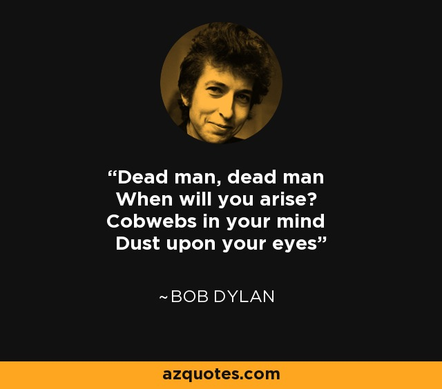 Dead man, dead man When will you arise? Cobwebs in your mind Dust upon your eyes - Bob Dylan