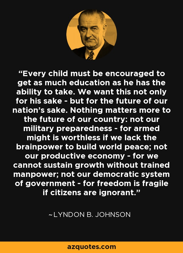 Every child must be encouraged to get as much education as he has the ability to take. We want this not only for his sake - but for the future of our nation's sake. Nothing matters more to the future of our country: not our military preparedness - for armed might is worthless if we lack the brainpower to build world peace; not our productive economy - for we cannot sustain growth without trained manpower; not our democratic system of government - for freedom is fragile if citizens are ignorant. - Lyndon B. Johnson
