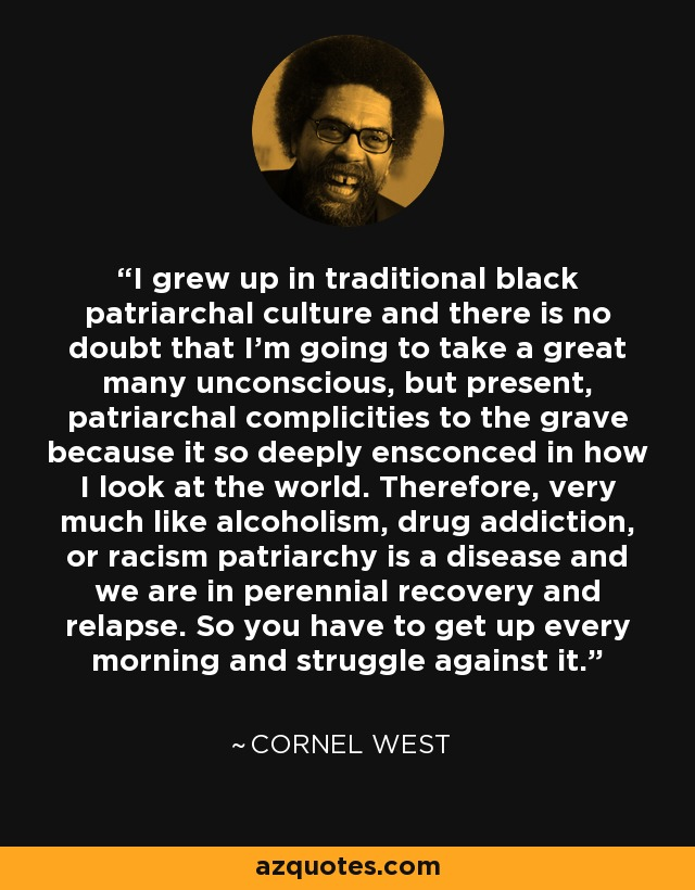 I grew up in traditional black patriarchal culture and there is no doubt that I'm going to take a great many unconscious, but present, patriarchal complicities to the grave because it so deeply ensconced in how I look at the world. Therefore, very much like alcoholism, drug addiction, or racism patriarchy is a disease and we are in perennial recovery and relapse. So you have to get up every morning and struggle against it. - Cornel West