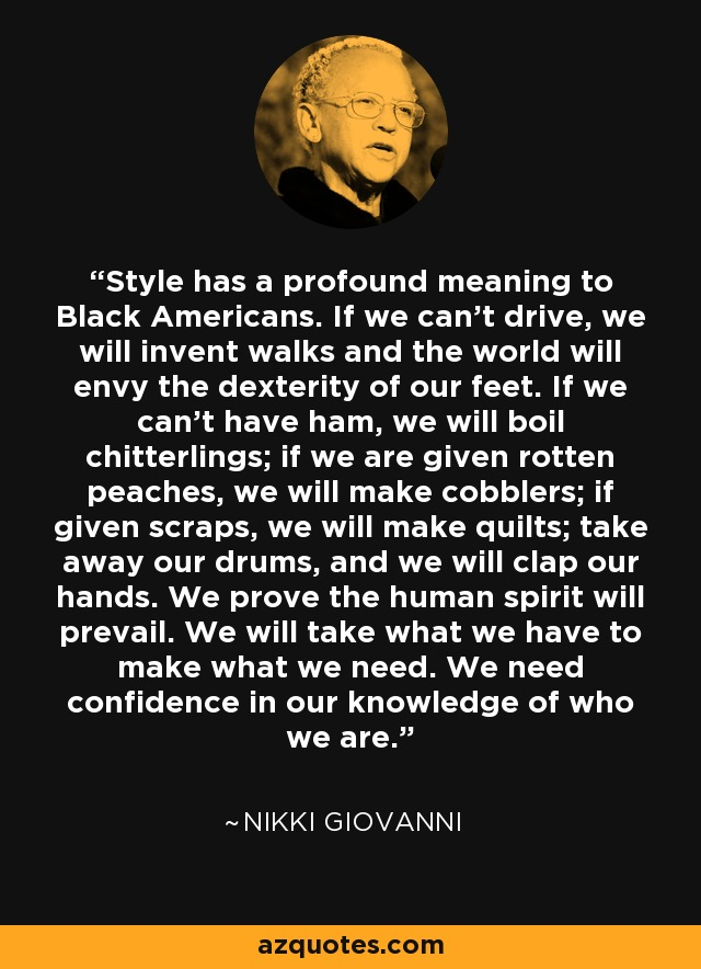 Style has a profound meaning to Black Americans. If we can't drive, we will invent walks and the world will envy the dexterity of our feet. If we can't have ham, we will boil chitterlings; if we are given rotten peaches, we will make cobblers; if given scraps, we will make quilts; take away our drums, and we will clap our hands. We prove the human spirit will prevail. We will take what we have to make what we need. We need confidence in our knowledge of who we are. - Nikki Giovanni