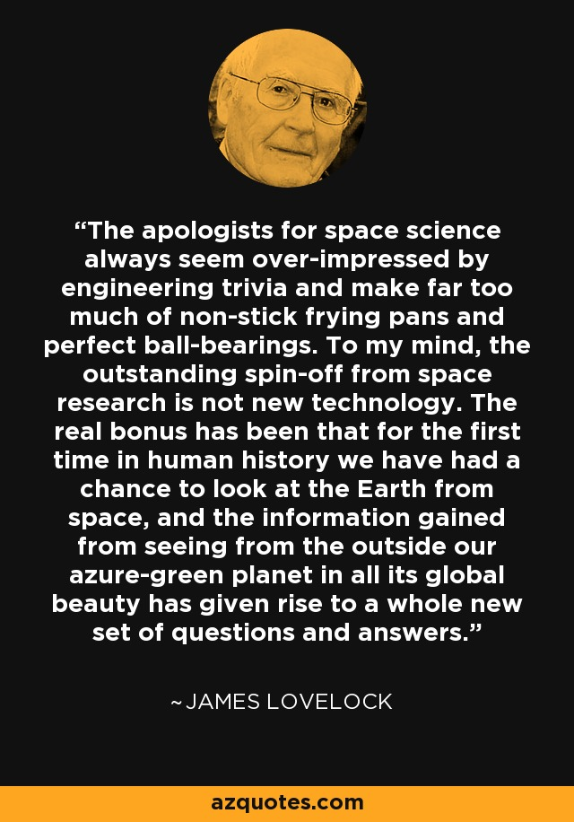 The apologists for space science always seem over-impressed by engineering trivia and make far too much of non-stick frying pans and perfect ball-bearings. To my mind, the outstanding spin-off from space research is not new technology. The real bonus has been that for the first time in human history we have had a chance to look at the Earth from space, and the information gained from seeing from the outside our azure-green planet in all its global beauty has given rise to a whole new set of questions and answers. - James Lovelock