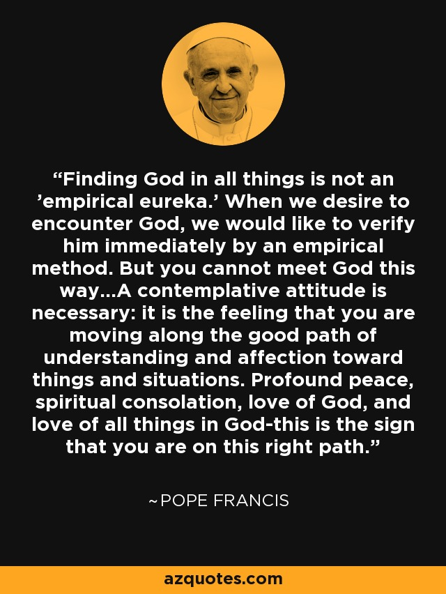 Finding God in all things is not an 'empirical eureka.' When we desire to encounter God, we would like to verify him immediately by an empirical method. But you cannot meet God this way...A contemplative attitude is necessary: it is the feeling that you are moving along the good path of understanding and affection toward things and situations. Profound peace, spiritual consolation, love of God, and love of all things in God-this is the sign that you are on this right path. - Pope Francis
