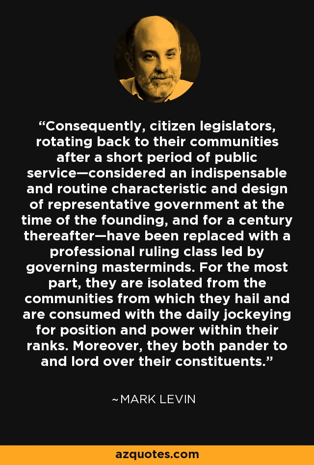 Consequently, citizen legislators, rotating back to their communities after a short period of public service—considered an indispensable and routine characteristic and design of representative government at the time of the founding, and for a century thereafter—have been replaced with a professional ruling class led by governing masterminds. For the most part, they are isolated from the communities from which they hail and are consumed with the daily jockeying for position and power within their ranks. Moreover, they both pander to and lord over their constituents. - Mark Levin
