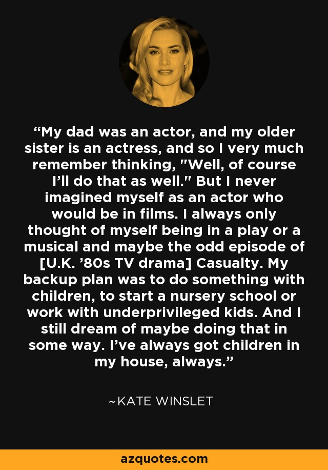 My dad was an actor, and my older sister is an actress, and so I very much remember thinking,