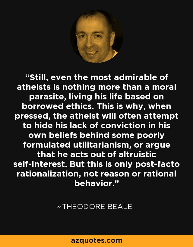 Still, even the most admirable of atheists is nothing more than a moral parasite, living his life based on borrowed ethics. This is why, when pressed, the atheist will often attempt to hide his lack of conviction in his own beliefs behind some poorly formulated utilitarianism, or argue that he acts out of altruistic self-interest. But this is only post-facto rationalization, not reason or rational behavior. - Theodore Beale