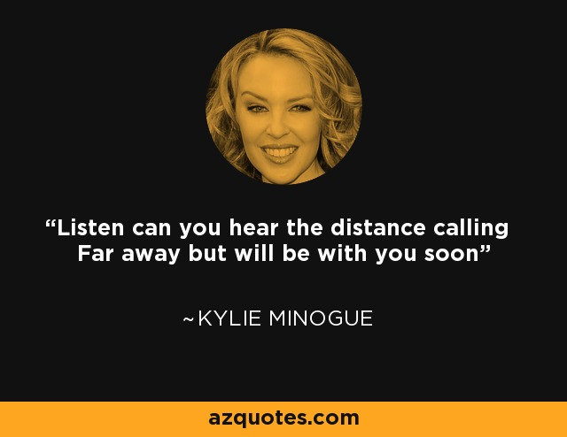 Listen can you hear the distance calling Far away but will be with you soon - Kylie Minogue