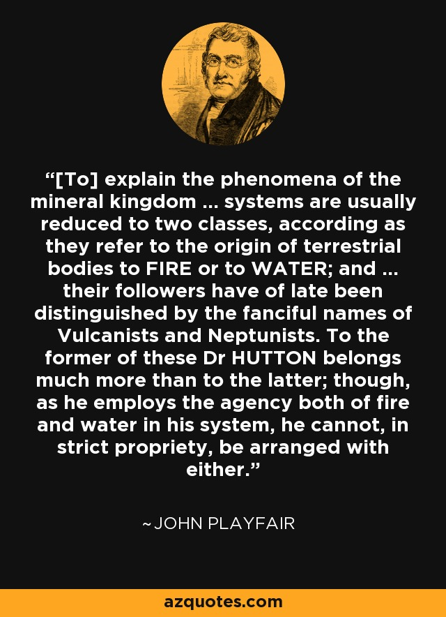 [To] explain the phenomena of the mineral kingdom ... systems are usually reduced to two classes, according as they refer to the origin of terrestrial bodies to FIRE or to WATER; and ... their followers have of late been distinguished by the fanciful names of Vulcanists and Neptunists. To the former of these Dr HUTTON belongs much more than to the latter; though, as he employs the agency both of fire and water in his system, he cannot, in strict propriety, be arranged with either. - John Playfair