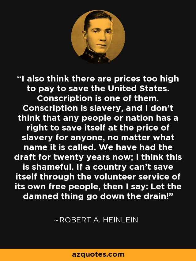 I also think there are prices too high to pay to save the United States. Conscription is one of them. Conscription is slavery, and I don't think that any people or nation has a right to save itself at the price of slavery for anyone, no matter what name it is called. We have had the draft for twenty years now; I think this is shameful. If a country can't save itself through the volunteer service of its own free people, then I say: Let the damned thing go down the drain! - Robert A. Heinlein