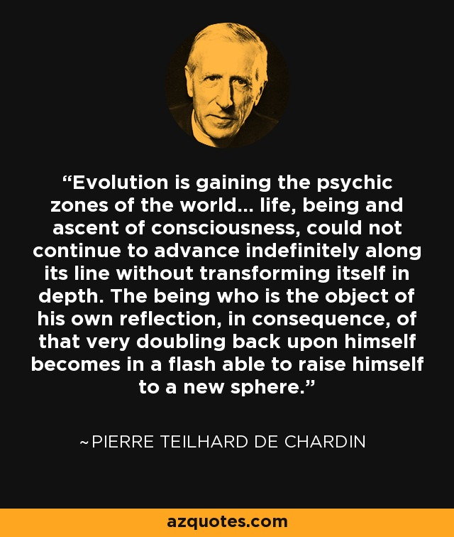 Evolution is gaining the psychic zones of the world... life, being and ascent of consciousness, could not continue to advance indefinitely along its line without transforming itself in depth. The being who is the object of his own reflection, in consequence, of that very doubling back upon himself becomes in a flash able to raise himself to a new sphere. - Pierre Teilhard de Chardin