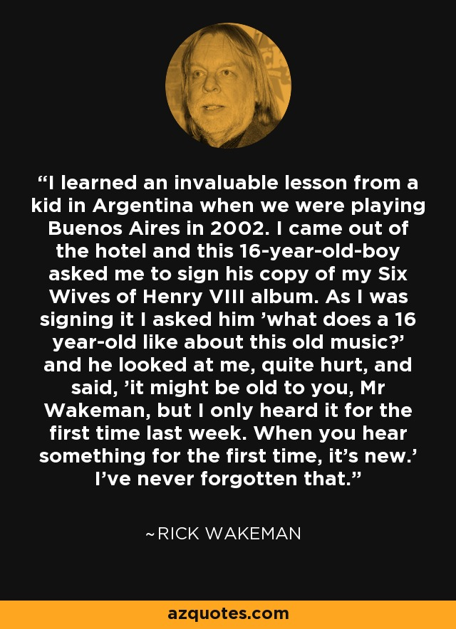 I learned an invaluable lesson from a kid in Argentina when we were playing Buenos Aires in 2002. I came out of the hotel and this 16-year-old-boy asked me to sign his copy of my Six Wives of Henry VIII album. As I was signing it I asked him 'what does a 16 year-old like about this old music?' and he looked at me, quite hurt, and said, 'it might be old to you, Mr Wakeman, but I only heard it for the first time last week. When you hear something for the first time, it's new.' I've never forgotten that. - Rick Wakeman