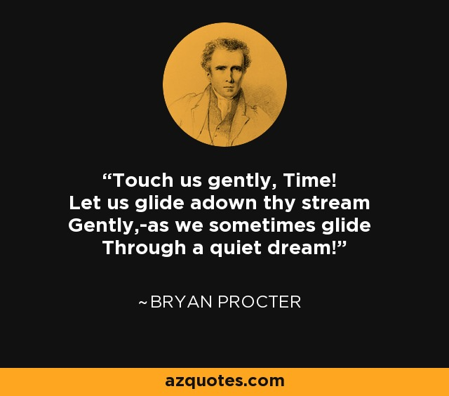 Touch us gently, Time! Let us glide adown thy stream Gently,-as we sometimes glide Through a quiet dream! - Bryan Procter