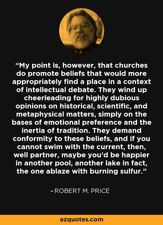 My point is, however, that churches do promote beliefs that would more appropriately find a place in a context of intellectual debate. They wind up cheerleading for highly dubious opinions on historical, scientific, and metaphysical matters, simply on the bases of emotional preference and the inertia of tradition. They demand conformity to these beliefs, and if you cannot swim with the current, then, well partner, maybe you'd be happier in another pool, another lake in fact, the one ablaze with burning sulfur. - Robert M. Price