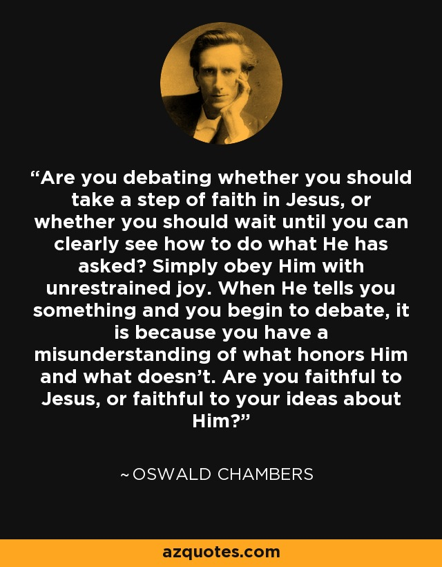 Are you debating whether you should take a step of faith in Jesus, or whether you should wait until you can clearly see how to do what He has asked? Simply obey Him with unrestrained joy. When He tells you something and you begin to debate, it is because you have a misunderstanding of what honors Him and what doesn't. Are you faithful to Jesus, or faithful to your ideas about Him? - Oswald Chambers
