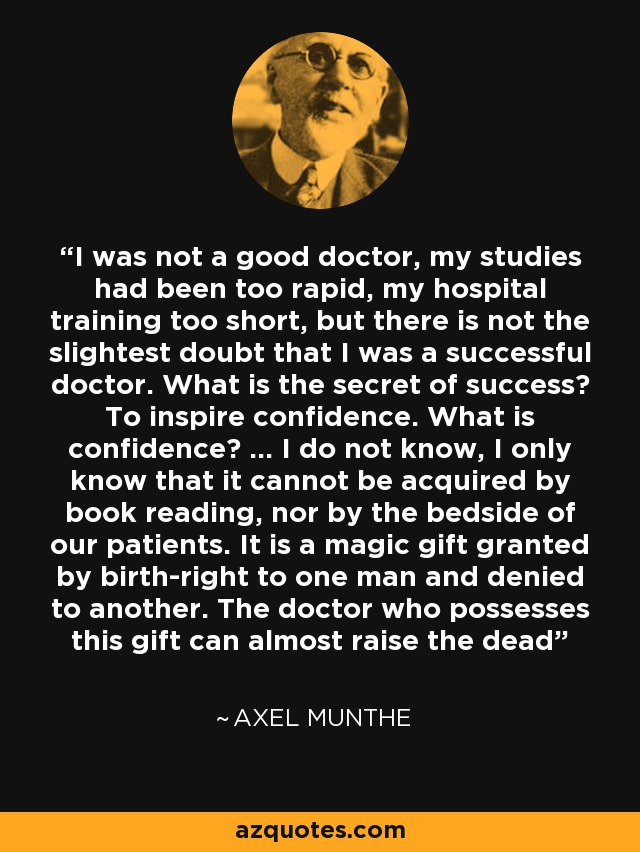I was not a good doctor, my studies had been too rapid, my hospital training too short, but there is not the slightest doubt that I was a successful doctor. What is the secret of success? To inspire confidence. What is confidence? ... I do not know, I only know that it cannot be acquired by book reading, nor by the bedside of our patients. It is a magic gift granted by birth-right to one man and denied to another. The doctor who possesses this gift can almost raise the dead - Axel Munthe