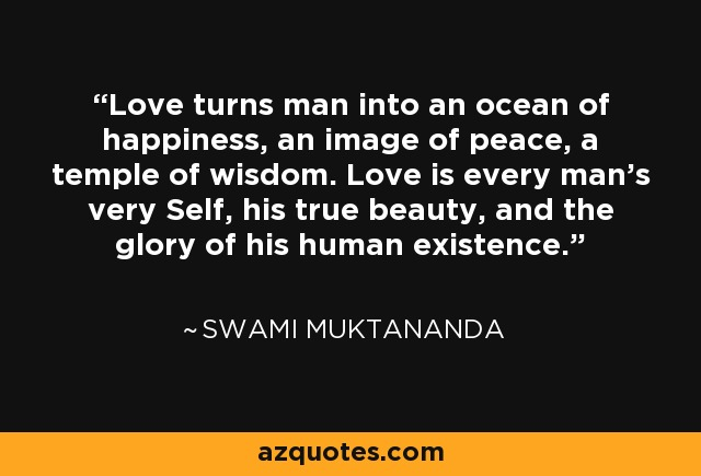 Love turns man into an ocean of happiness, an image of peace, a temple of wisdom. Love is every man's very Self, his true beauty, and the glory of his human existence. - Swami Muktananda