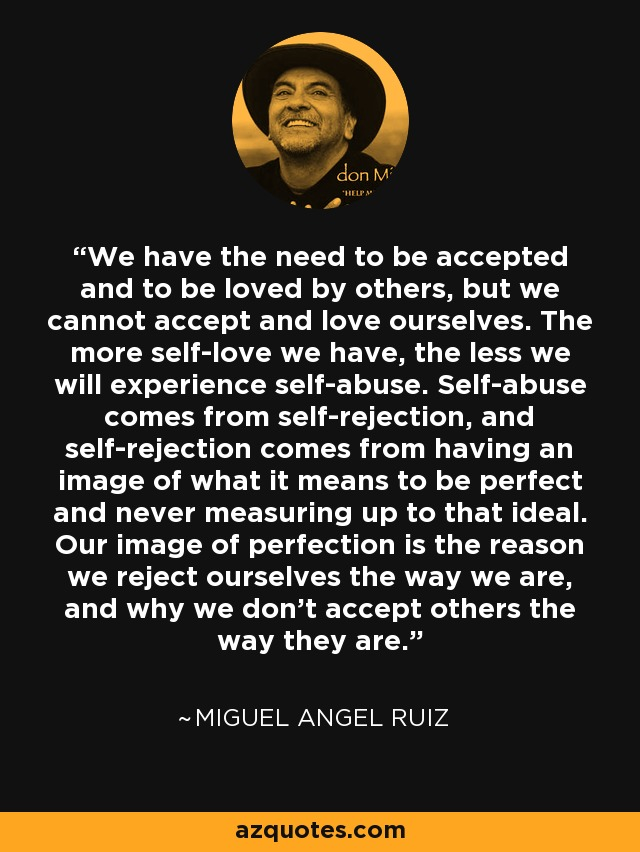 We have the need to be accepted and to be loved by others, but we cannot accept and love ourselves. The more self-love we have, the less we will experience self-abuse. Self-abuse comes from self-rejection, and self-rejection comes from having an image of what it means to be perfect and never measuring up to that ideal. Our image of perfection is the reason we reject ourselves the way we are, and why we don't accept others the way they are. - Miguel Angel Ruiz