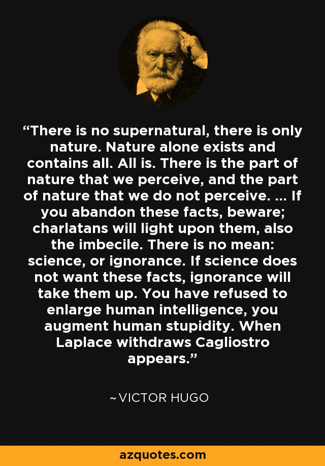 There is no supernatural, there is only nature. Nature alone exists and contains all. All is. There is the part of nature that we perceive, and the part of nature that we do not perceive. ... If you abandon these facts, beware; charlatans will light upon them, also the imbecile. There is no mean: science, or ignorance. If science does not want these facts, ignorance will take them up. You have refused to enlarge human intelligence, you augment human stupidity. When Laplace withdraws Cagliostro appears. - Victor Hugo
