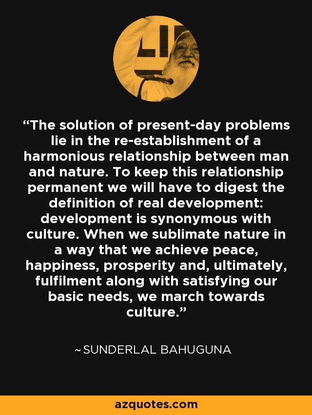 The solution of present-day problems lie in the re-establishment of a harmonious relationship between man and nature. To keep this relationship permanent we will have to digest the definition of real development: development is synonymous with culture. When we sublimate nature in a way that we achieve peace, happiness, prosperity and, ultimately, fulfilment along with satisfying our basic needs, we march towards culture. - Sunderlal Bahuguna
