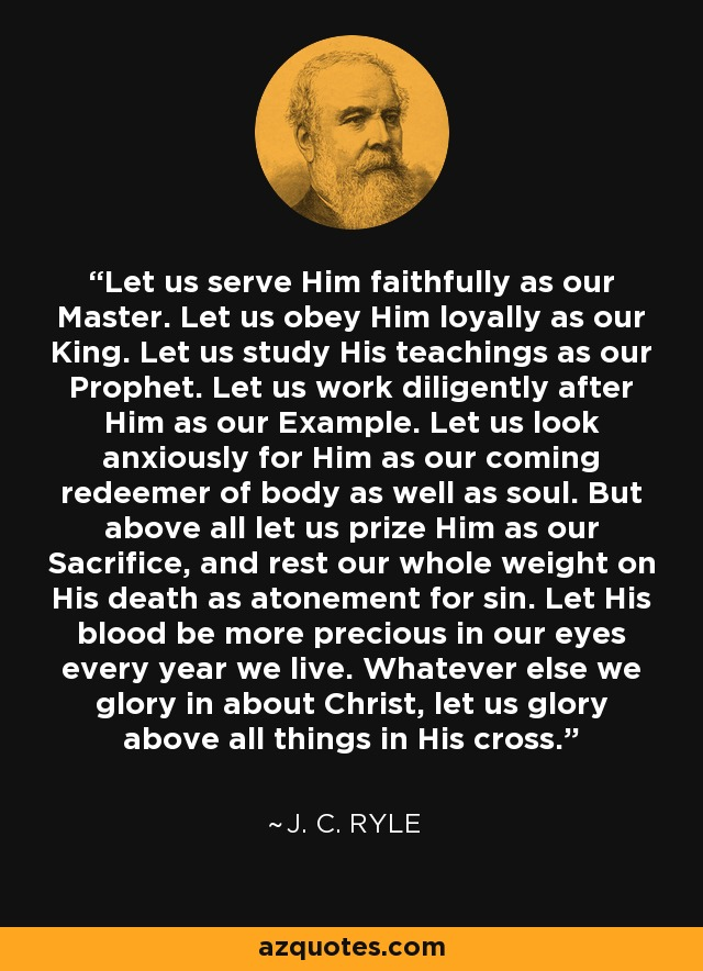 Let us serve Him faithfully as our Master. Let us obey Him loyally as our King. Let us study His teachings as our Prophet. Let us work diligently after Him as our Example. Let us look anxiously for Him as our coming redeemer of body as well as soul. But above all let us prize Him as our Sacrifice, and rest our whole weight on His death as atonement for sin. Let His blood be more precious in our eyes every year we live. Whatever else we glory in about Christ, let us glory above all things in His cross. - J. C. Ryle