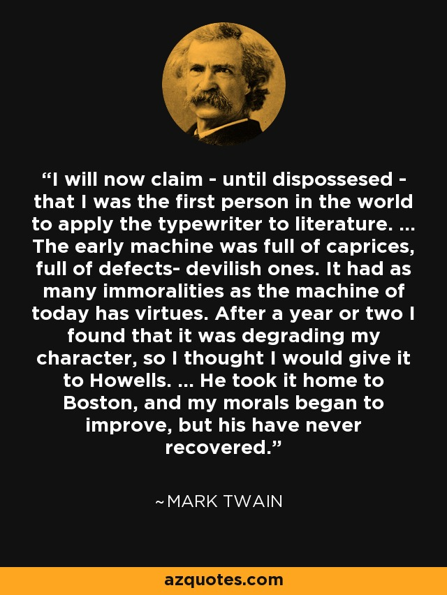 I will now claim - until dispossesed - that I was the first person in the world to apply the typewriter to literature. ... The early machine was full of caprices, full of defects- devilish ones. It had as many immoralities as the machine of today has virtues. After a year or two I found that it was degrading my character, so I thought I would give it to Howells. ... He took it home to Boston, and my morals began to improve, but his have never recovered. - Mark Twain