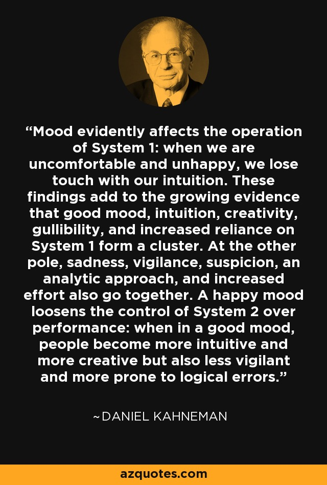 Mood evidently affects the operation of System 1: when we are uncomfortable and unhappy, we lose touch with our intuition. These findings add to the growing evidence that good mood, intuition, creativity, gullibility, and increased reliance on System 1 form a cluster. At the other pole, sadness, vigilance, suspicion, an analytic approach, and increased effort also go together. A happy mood loosens the control of System 2 over performance: when in a good mood, people become more intuitive and more creative but also less vigilant and more prone to logical errors. - Daniel Kahneman