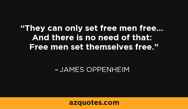 They can only set free men free... And there is no need of that: Free men set themselves free. - James Oppenheim