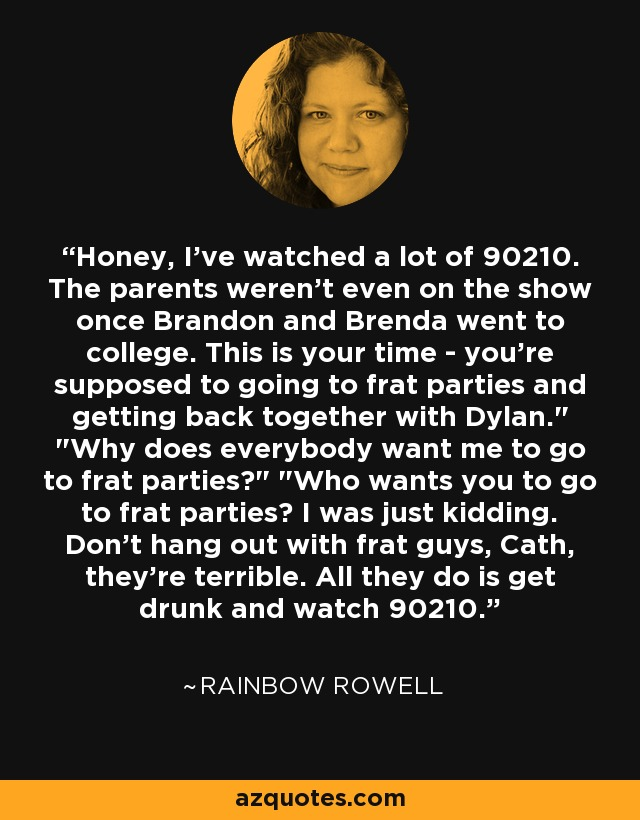 Honey, I've watched a lot of 90210. The parents weren't even on the show once Brandon and Brenda went to college. This is your time - you're supposed to going to frat parties and getting back together with Dylan.