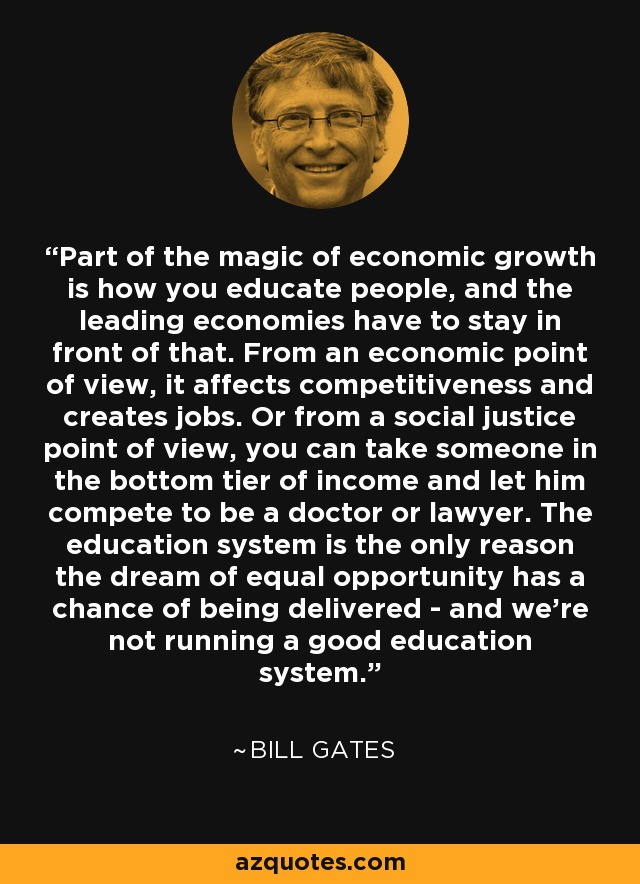Part of the magic of economic growth is how you educate people, and the leading economies have to stay in front of that. From an economic point of view, it affects competitiveness and creates jobs. Or from a social justice point of view, you can take someone in the bottom tier of income and let him compete to be a doctor or lawyer. The education system is the only reason the dream of equal opportunity has a chance of being delivered - and we're not running a good education system. - Bill Gates