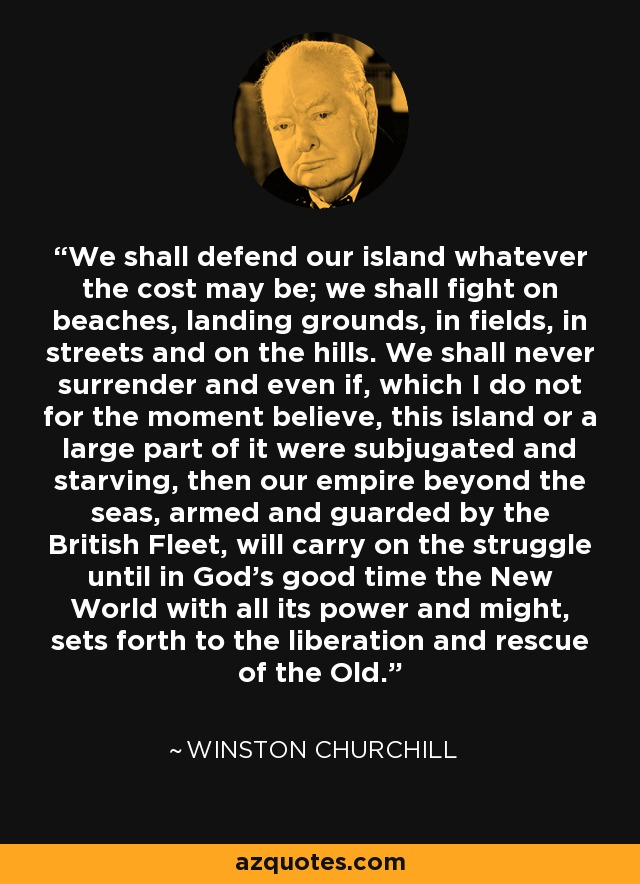 We shall defend our island whatever the cost may be; we shall fight on beaches, landing grounds, in fields, in streets and on the hills. We shall never surrender and even if, which I do not for the moment believe, this island or a large part of it were subjugated and starving, then our empire beyond the seas, armed and guarded by the British Fleet, will carry on the struggle until in God's good time the New World with all its power and might, sets forth to the liberation and rescue of the Old. - Winston Churchill