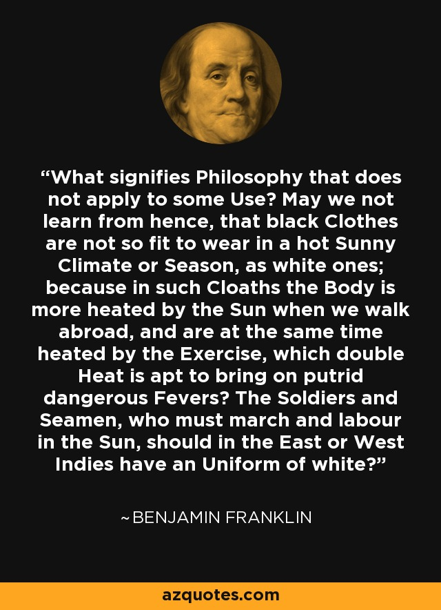 What signifies Philosophy that does not apply to some Use? May we not learn from hence, that black Clothes are not so fit to wear in a hot Sunny Climate or Season, as white ones; because in such Cloaths the Body is more heated by the Sun when we walk abroad, and are at the same time heated by the Exercise, which double Heat is apt to bring on putrid dangerous Fevers? The Soldiers and Seamen, who must march and labour in the Sun, should in the East or West Indies have an Uniform of white? - Benjamin Franklin