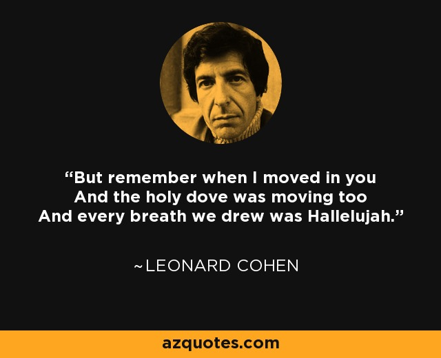 But remember when I moved in you And the holy dove was moving too And every breath we drew was Hallelujah. - Leonard Cohen